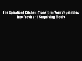 The Spiralized Kitchen: Transform Your Vegetables into Fresh and Surprising Meals  Free Books