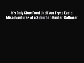 It's Only Slow Food Until You Try to Eat It: Misadventures of a Suburban Hunter-Gatherer Read