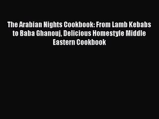 The Arabian Nights Cookbook: From Lamb Kebabs to Baba Ghanouj Delicious Homestyle Middle Eastern