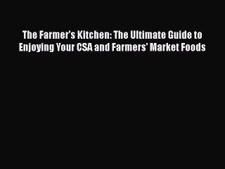 The Farmer's Kitchen: The Ultimate Guide to Enjoying Your CSA and Farmers' Market Foods Read