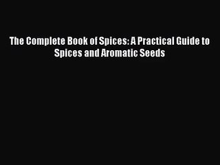 The Complete Book of Spices: A Practical Guide to Spices and Aromatic Seeds  Read Online Book