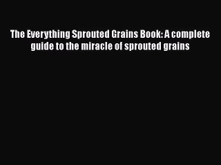The Everything Sprouted Grains Book: A complete guide to the miracle of sprouted grains  Read