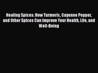 Healing Spices: How Turmeric Cayenne Pepper and Other Spices Can Improve Your Health Life and