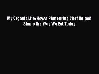 My Organic Life: How a Pioneering Chef Helped Shape the Way We Eat Today  Free Books