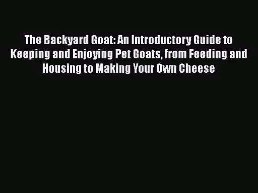 The Backyard Goat: An Introductory Guide to Keeping and Enjoying Pet Goats from Feeding and
