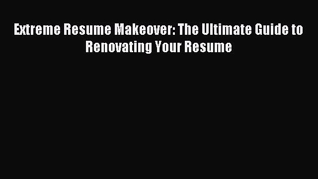 (PDF Download) Extreme Resume Makeover: The Ultimate Guide to Renovating Your Resume Download