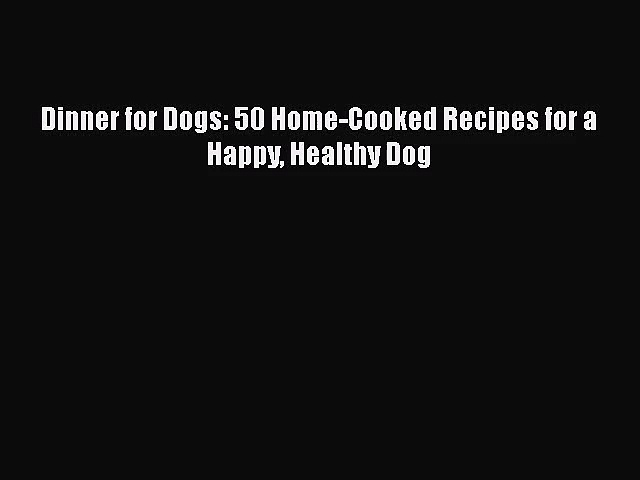 Dinner for Dogs: 50 Home-Cooked Recipes for a Happy Healthy Dog  Free Books