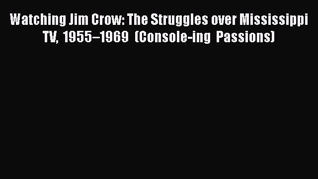 Watching Jim Crow: The Struggles over Mississippi TV 1955–1969 (Console-ing Passions)  Free