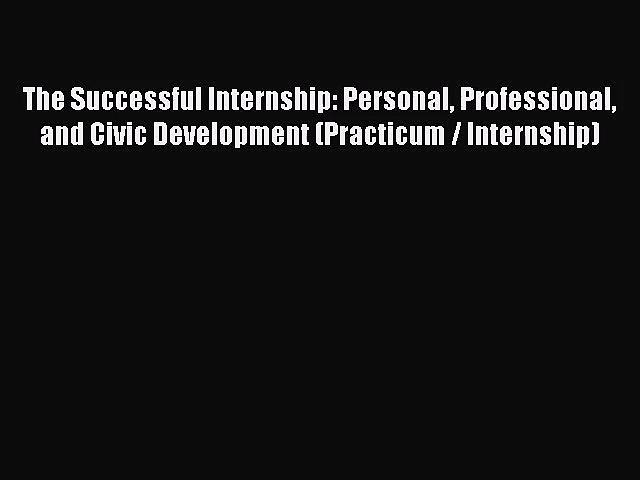 [PDF Download] The Successful Internship: Personal Professional and Civic Development (Practicum