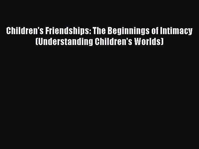 PDF Download Children's Friendships: The Beginnings of Intimacy (Understanding Children's Worlds)