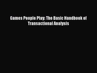 PDF Download Games People Play: The Basic Handbook of Transactional Analysis Download Full