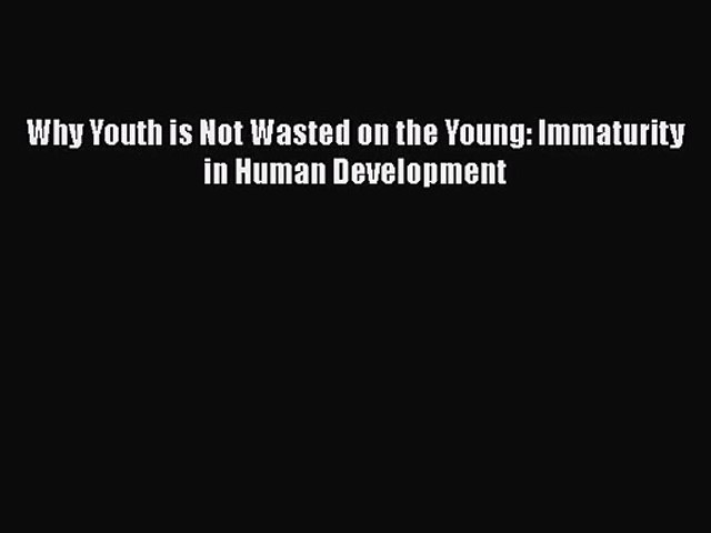 PDF Download Why Youth is Not Wasted on the Young: Immaturity in Human Development PDF Full
