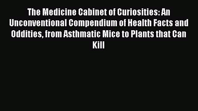 The Medicine Cabinet of Curiosities: An Unconventional Compendium of Health Facts and Oddities