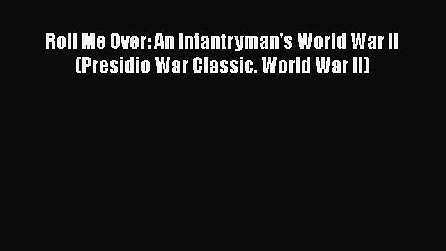 Roll Me Over: An Infantryman's World War II (Presidio War Classic. World War II) Free Download