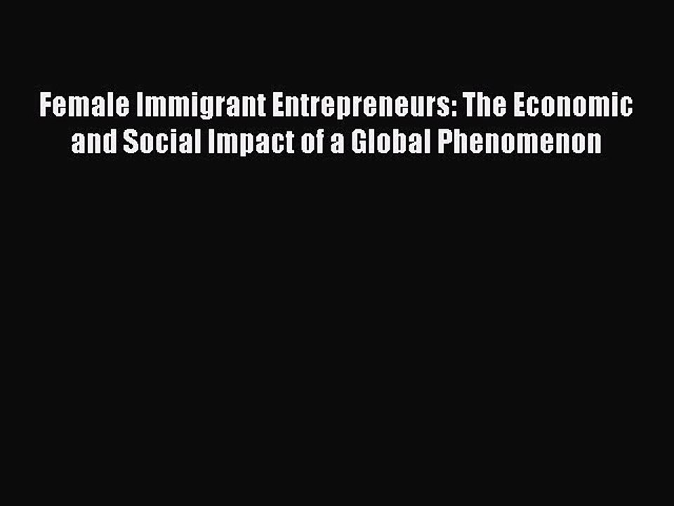 Female Immigrant Entrepreneurs: The Economic and Social Impact of a Global Phenomenon