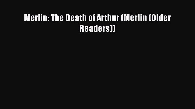 [PDF Download] Merlin: The Death of Arthur (Merlin (Older Readers)) [Read] Full Ebook