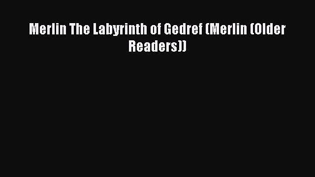 [PDF Download] Merlin The Labyrinth of Gedref (Merlin (Older Readers)) [Download] Online