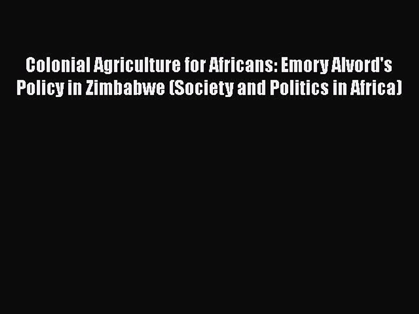 Colonial Agriculture for Africans: Emory Alvord's Policy in Zimbabwe (Society and Politics