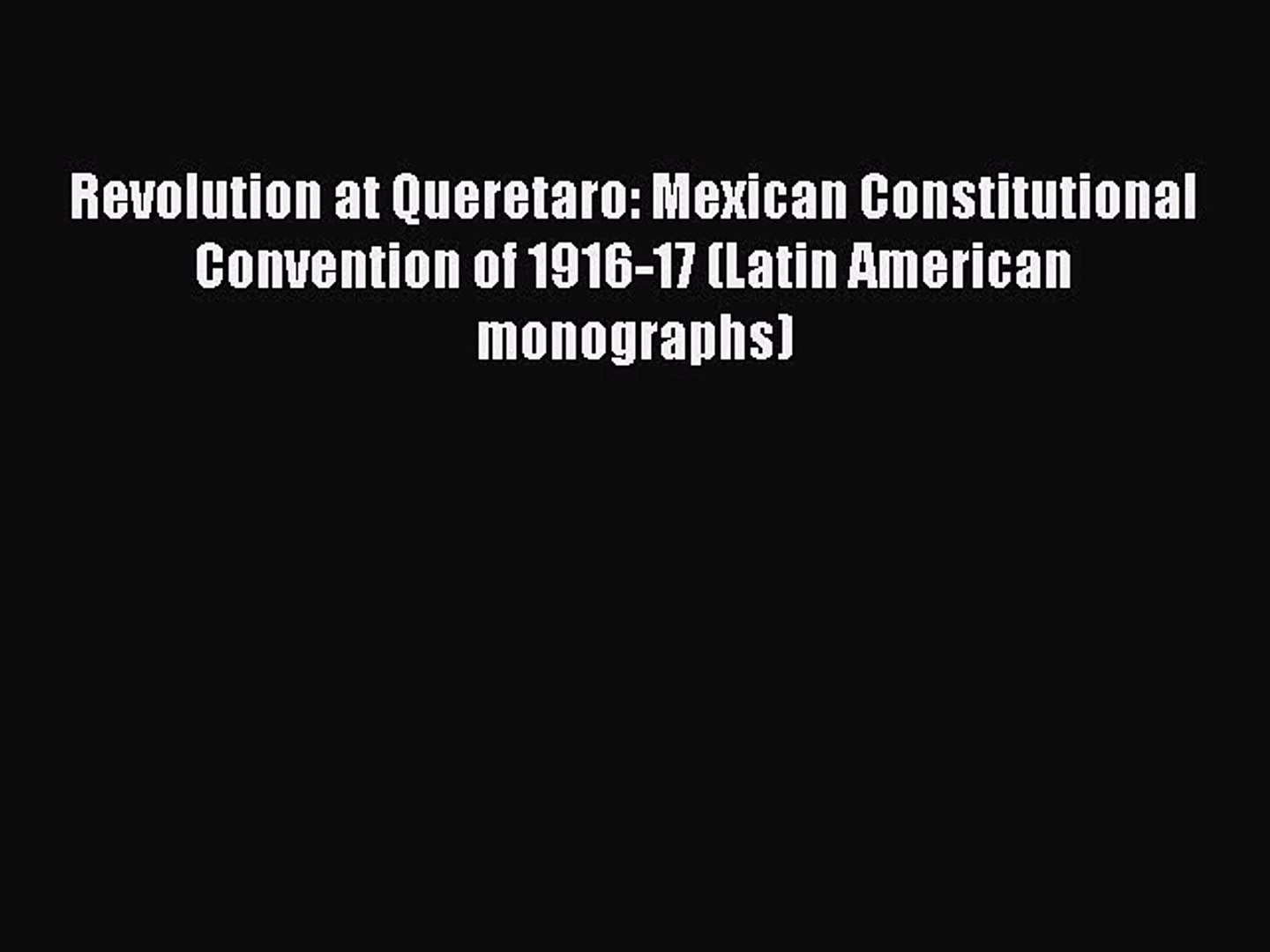 Revolution at Queretaro: Mexican Constitutional Convention of 1916-17 (Latin American monographs)