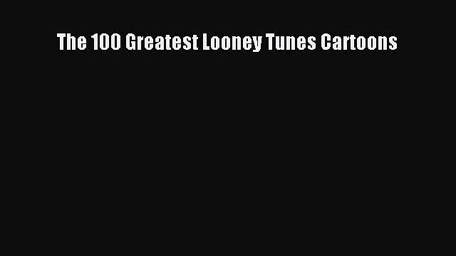 The 100 Greatest Looney Tunes Cartoons  Free PDF