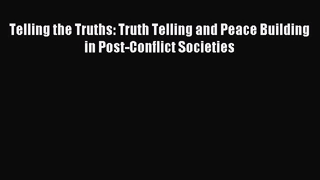 [PDF Download] Telling the Truths: Truth Telling and Peace Building in Post-Conflict Societies