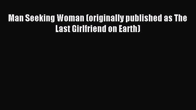 [PDF Download] Man Seeking Woman (originally published as The Last Girlfriend on Earth) [Download]