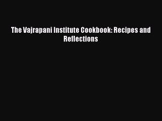 The Vajrapani Institute Cookbook: Recipes and Reflections  Free Books