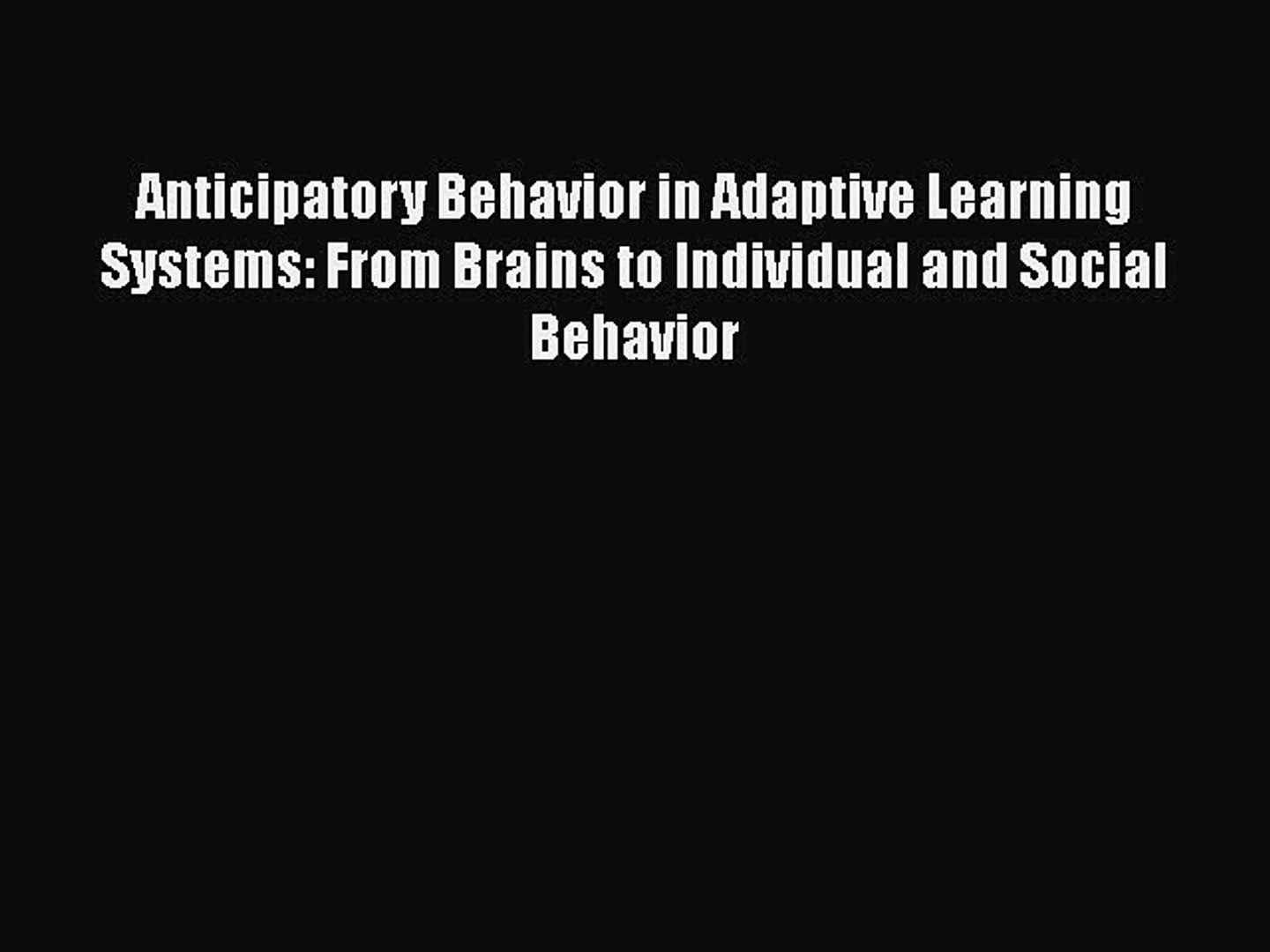 From Brains to Individual and Social Behavior Anticipatory Behavior in Adaptive Learning Systems