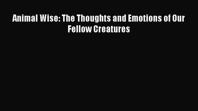 Animal Wise: The Thoughts and Emotions of Our Fellow Creatures  Free Books