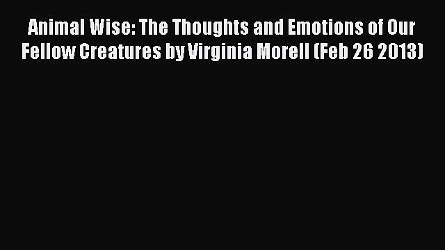 Animal Wise: The Thoughts and Emotions of Our Fellow Creatures by Virginia Morell (Feb 26 2013)