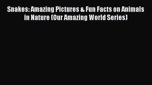 (PDF Download) Snakes: Amazing Pictures & Fun Facts on Animals in Nature (Our Amazing World