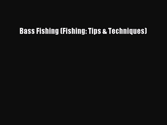 (PDF Download) Bass Fishing (Fishing: Tips & Techniques) PDF