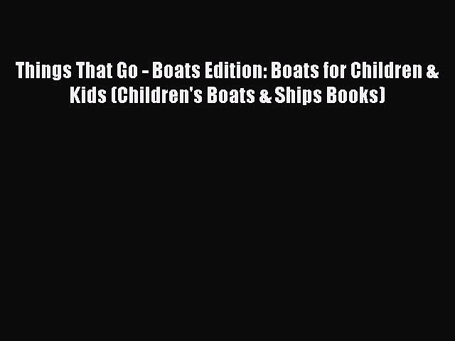 [PDF Download] Things That Go – Boats Edition: Boats for Children & Kids (Children's Boats