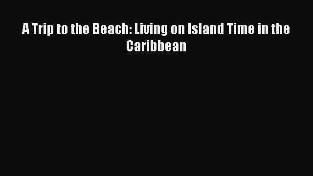 A Trip to the Beach: Living on Island Time in the Caribbean  Free Books
