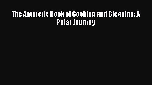 The Antarctic Book of Cooking and Cleaning: A Polar Journey  Free Books