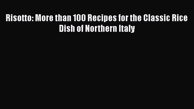 Risotto: More than 100 Recipes for the Classic Rice Dish of Northern Italy  Free PDF