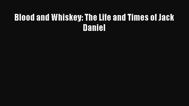 Blood and Whiskey: The Life and Times of Jack Daniel  Free Books