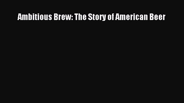 Ambitious Brew: The Story of American Beer  Free Books