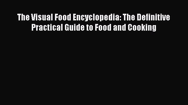 The Visual Food Encyclopedia: The Definitive Practical Guide to Food and Cooking  Free Books