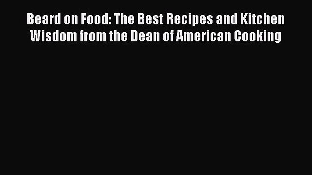 Beard on Food: The Best Recipes and Kitchen Wisdom from the Dean of American Cooking  Read