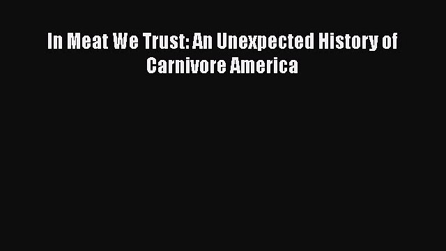 In Meat We Trust: An Unexpected History of Carnivore America  Free Books