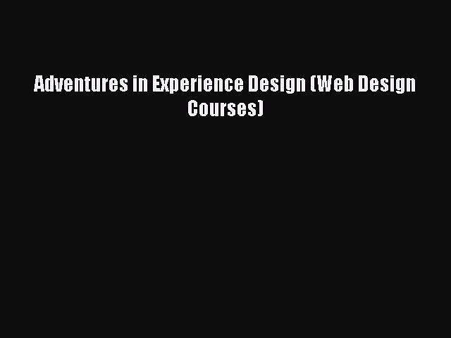 [PDF Download] Adventures in Experience Design (Web Design Courses) [PDF] Online