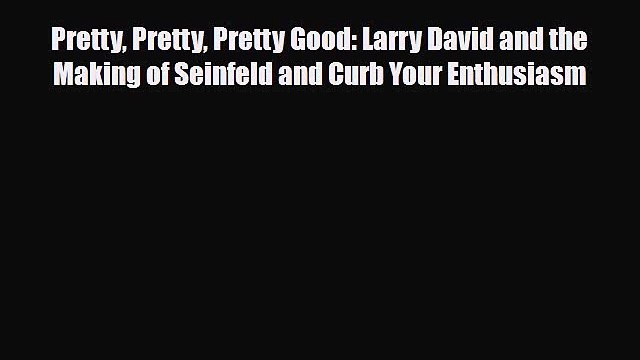 [PDF Download] Pretty Pretty Pretty Good: Larry David and the Making of Seinfeld and Curb Your