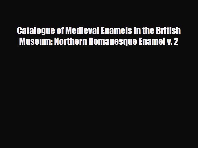 [PDF Download] Catalogue of Medieval Enamels in the British Museum: Northern Romanesque Enamel