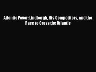 pdf download atlantic fever lindbergh his competitors and the race to cross the atlantic