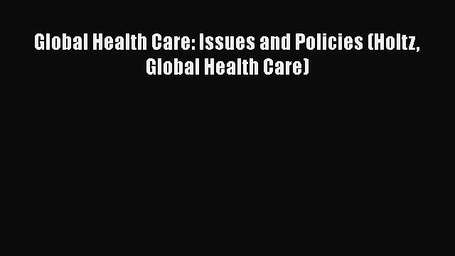 Global Health Care: Issues and Policies (Holtz Global Health Care)  Free Books