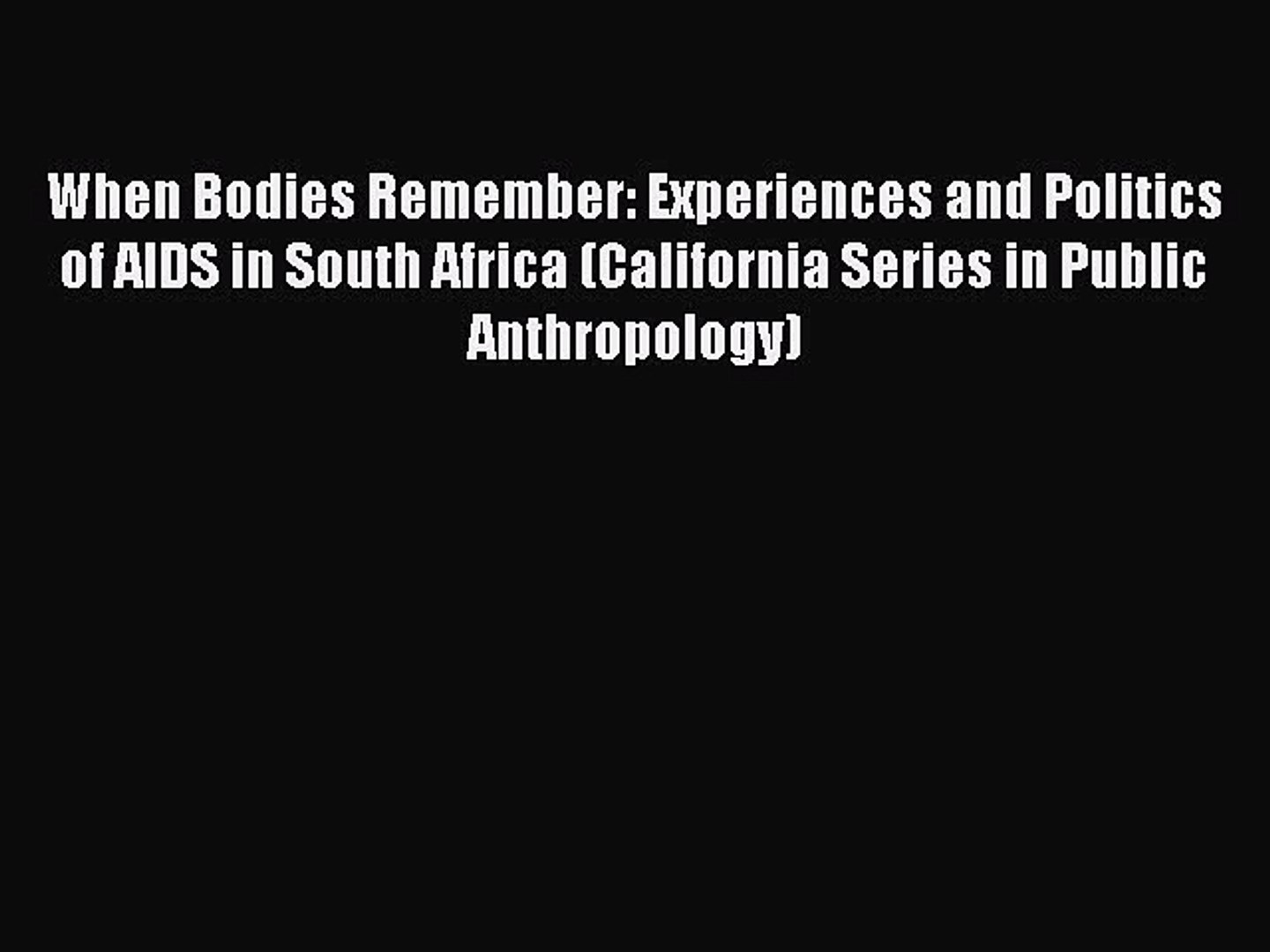 When Bodies Remember: Experiences and Politics of AIDS in South Africa (California Series in