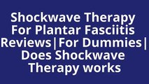 Shockwave Therapy For Plantar Fasciitis Reviews|For Dummies|Does Shockwave Therapy works