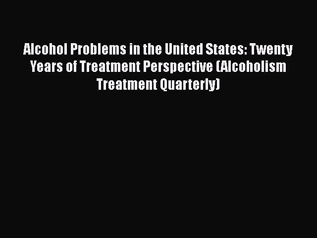 Alcohol Problems in the United States: Twenty Years of Treatment Perspective (Alcoholism Treatment
