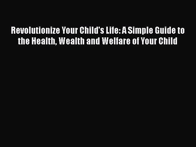 Revolutionize Your Child's Life: A Simple Guide to the Health Wealth and Welfare of Your Child